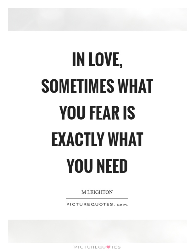 In love, sometimes what you fear is exactly what you need Picture Quote #1
