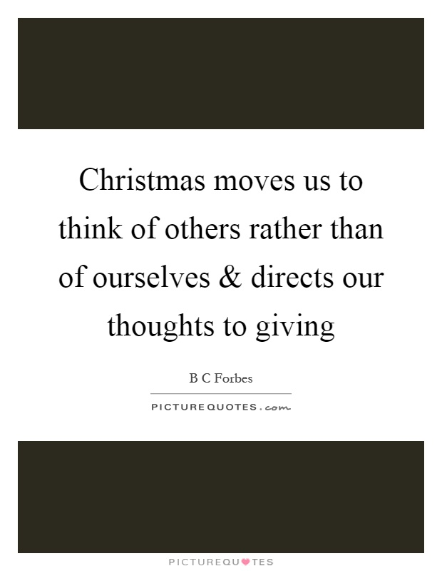 Christmas moves us to think of others rather than of ourselves and directs our thoughts to giving Picture Quote #1