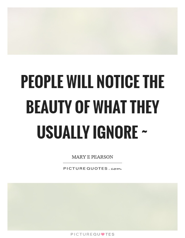 People will notice the beauty of what they usually ignore ~ Picture Quote #1