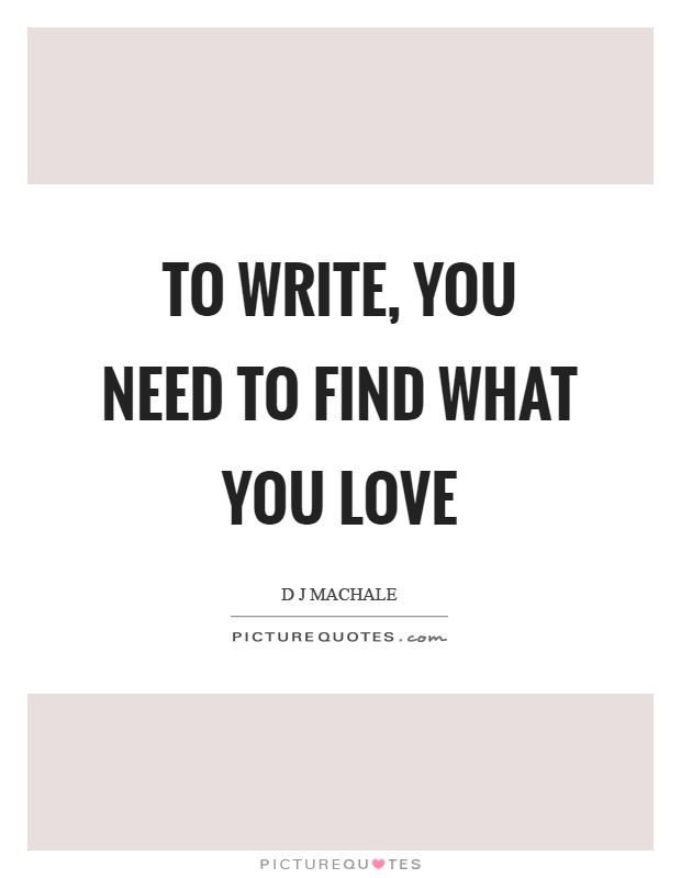 To write, you need to find what you love Picture Quote #1