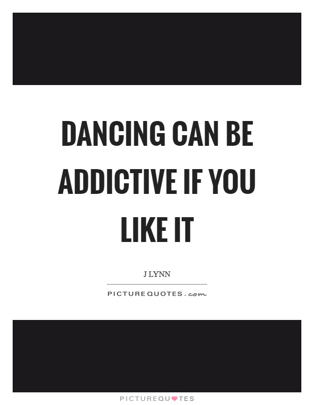 Dancing can be addictive if you like it Picture Quote #1