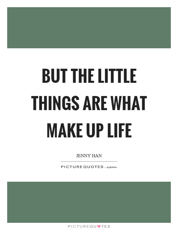 But the little things are what make up life Picture Quote #1