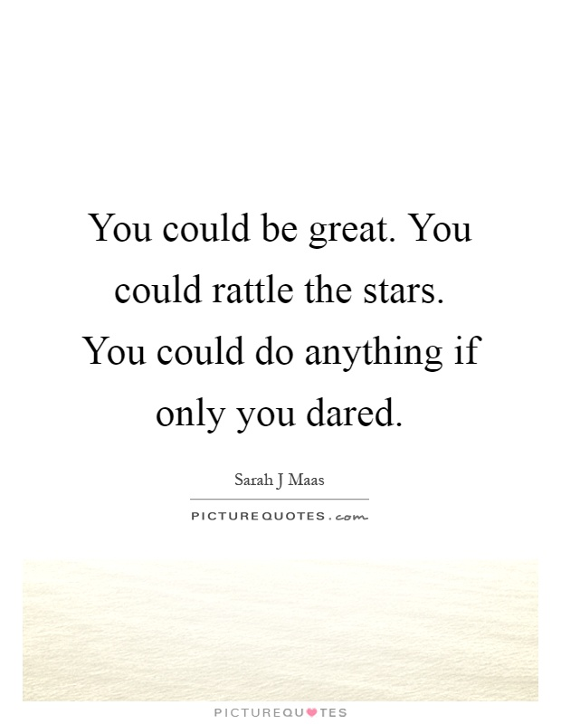 You could be great. You could rattle the stars. You could do anything if only you dared Picture Quote #1