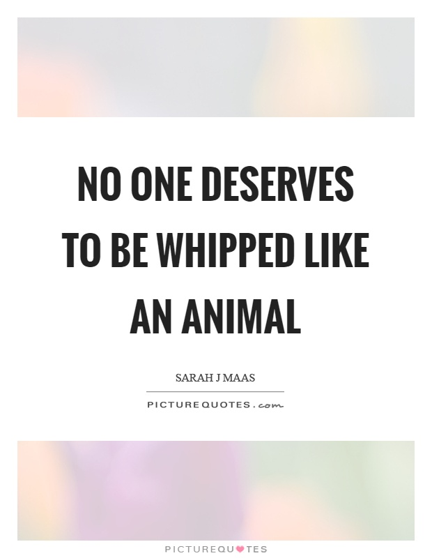 No one deserves to be whipped like an animal Picture Quote #1