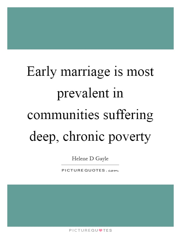 Early marriage is most prevalent in communities suffering deep, chronic poverty Picture Quote #1