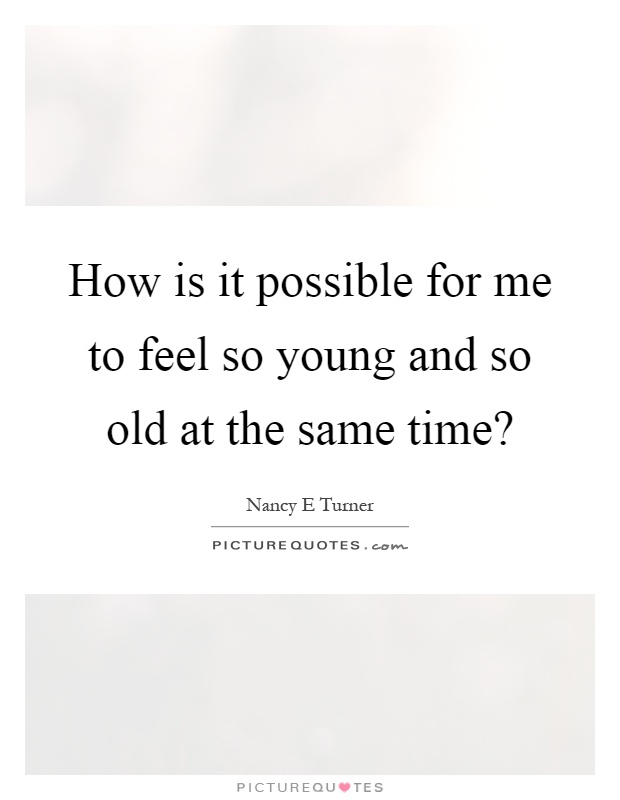 How is it possible for me to feel so young and so old at the same time? Picture Quote #1
