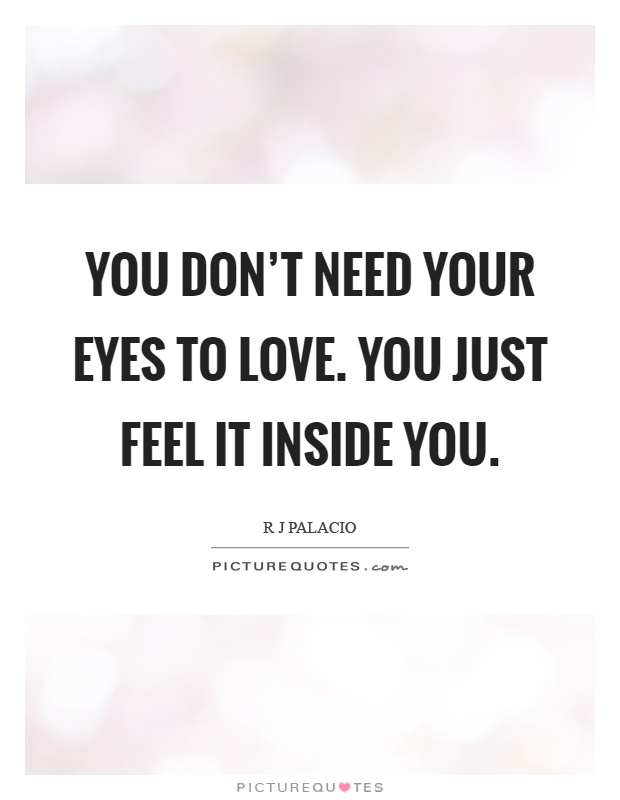 You don't need your eyes to love. You just feel it inside you Picture Quote #1