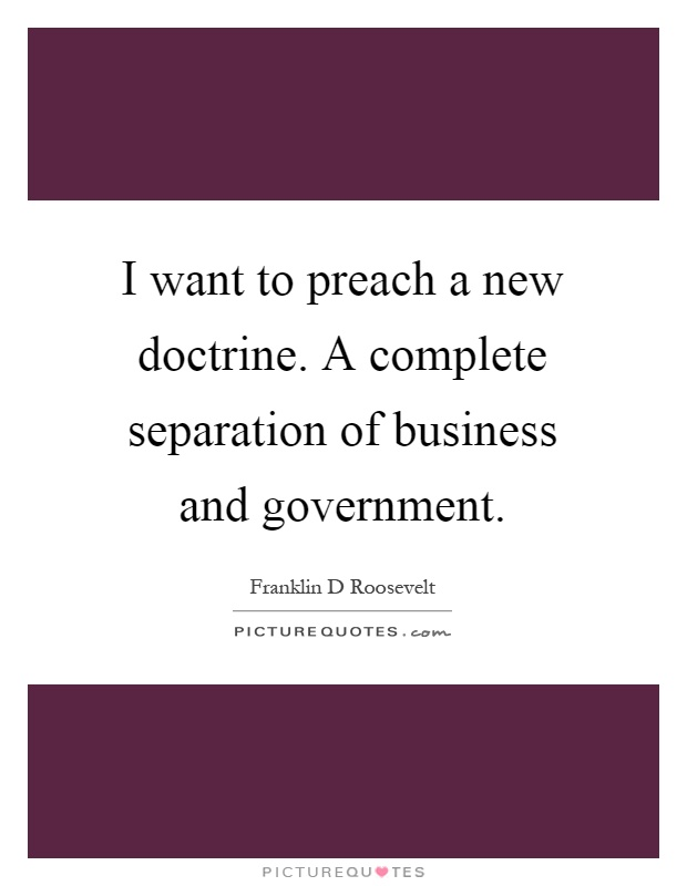 I want to preach a new doctrine. A complete separation of business and government Picture Quote #1
