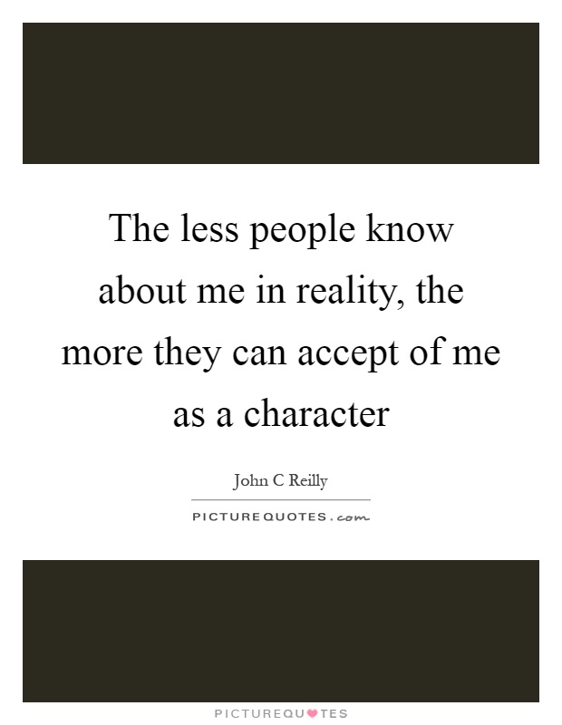 The less people know about me in reality, the more they can accept of me as a character Picture Quote #1