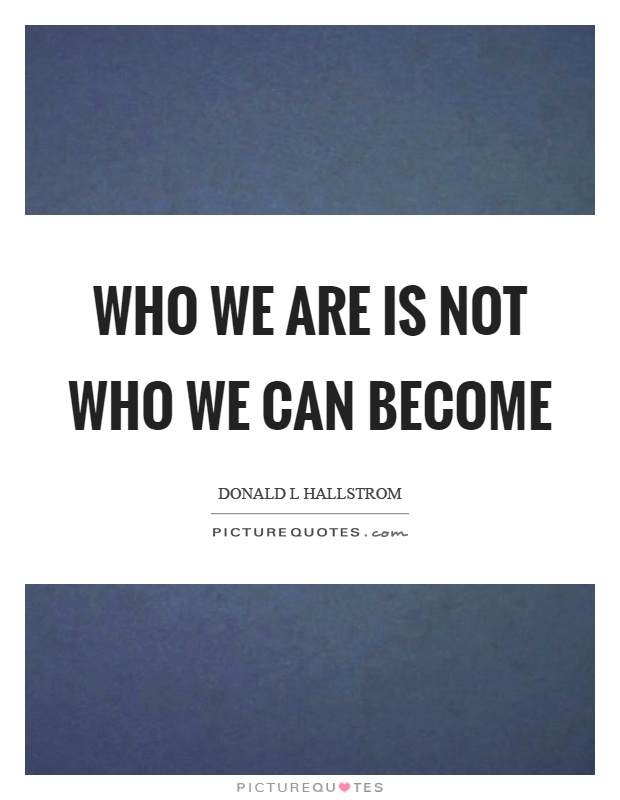 Who we are is not who we can become Picture Quote #1
