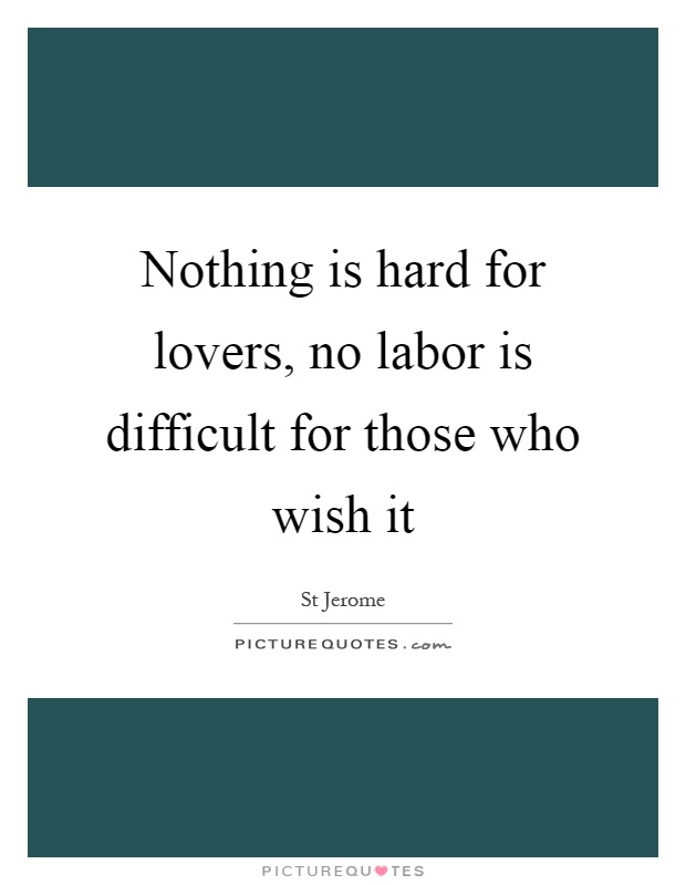 Nothing is hard for lovers, no labor is difficult for those who wish it Picture Quote #1