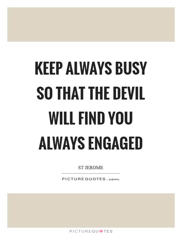 Keep always busy so that the devil will find you always engaged Picture Quote #1