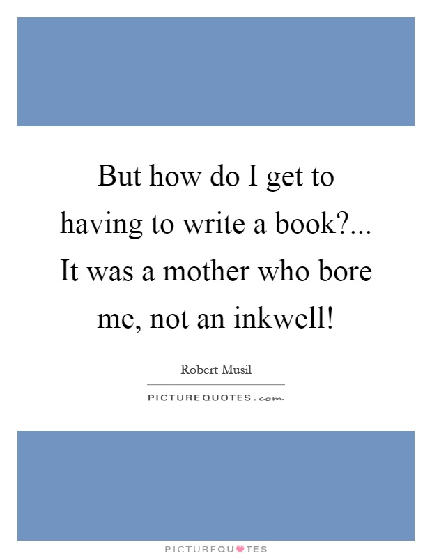 But how do I get to having to write a book?... It was a mother who bore me, not an inkwell! Picture Quote #1