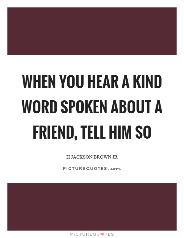 When you hear a kind word spoken about a friend, tell him so Picture Quote #1