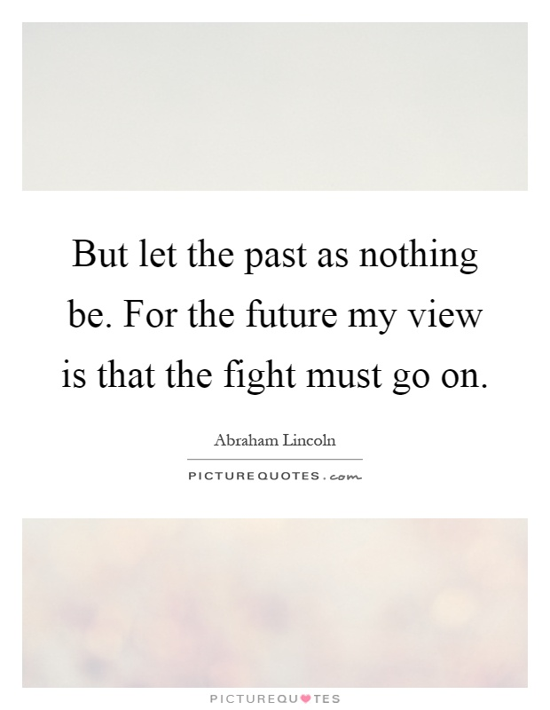 But let the past as nothing be. For the future my view is that the fight must go on Picture Quote #1