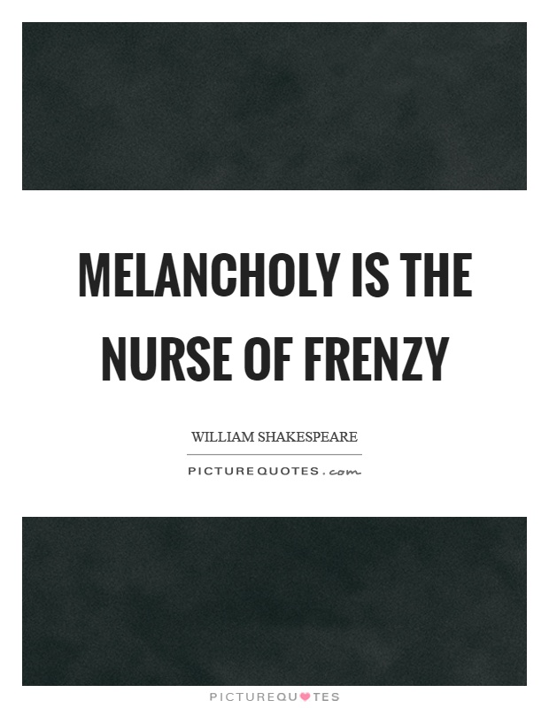 Melancholy is the nurse of frenzy Picture Quote #1