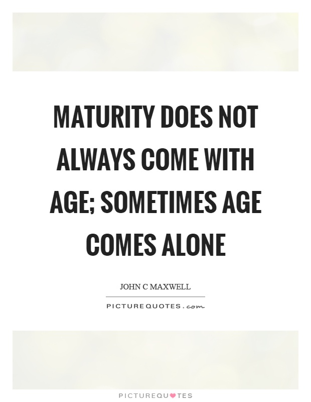 Maturity does not always come with age; sometimes age comes alone Picture Quote #1