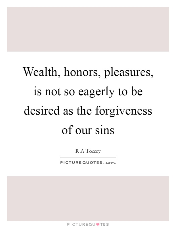 Wealth, honors, pleasures, is not so eagerly to be desired as the forgiveness of our sins Picture Quote #1
