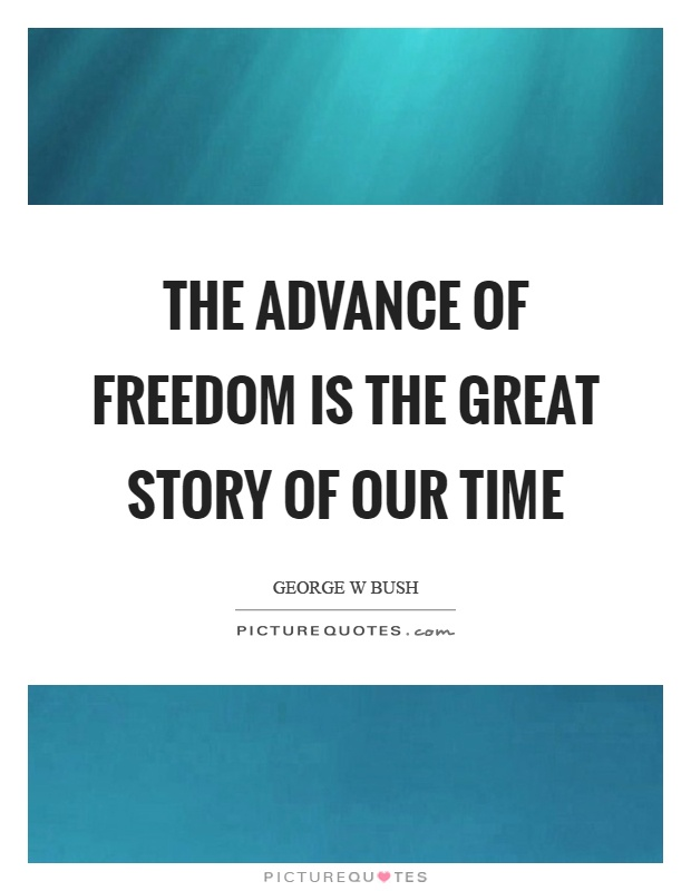 The advance of freedom is the great story of our time Picture Quote #1