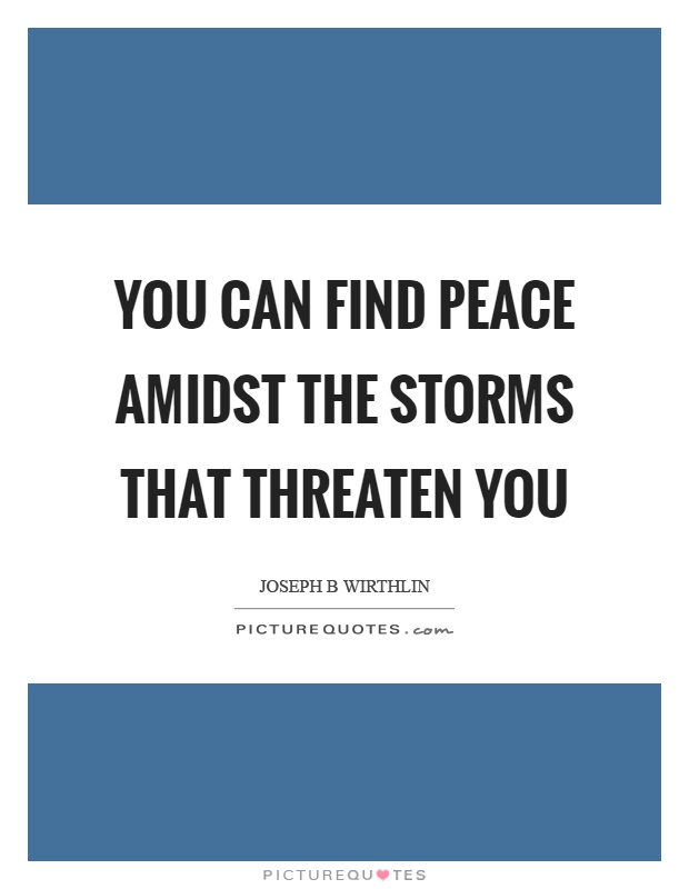 You can find peace amidst the storms that threaten you Picture Quote #1