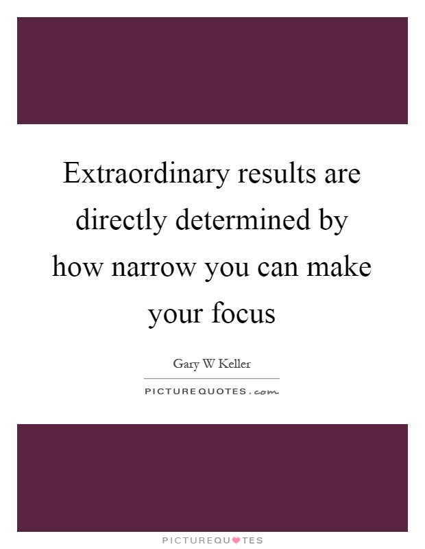 Extraordinary results are directly determined by how narrow you can make your focus Picture Quote #1