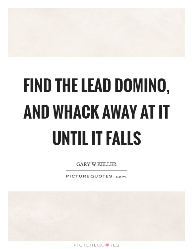 Find the lead domino, and whack away at it until it falls Picture Quote #1