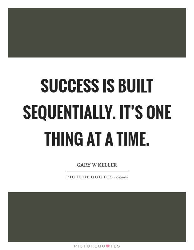 Success is built sequentially. It's one thing at a time Picture Quote #1