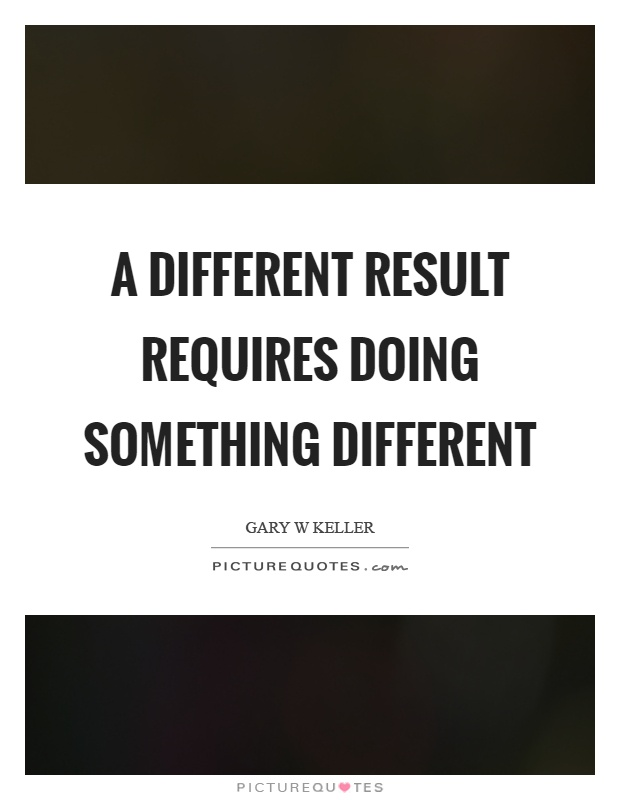 A different result requires doing something different Picture Quote #1