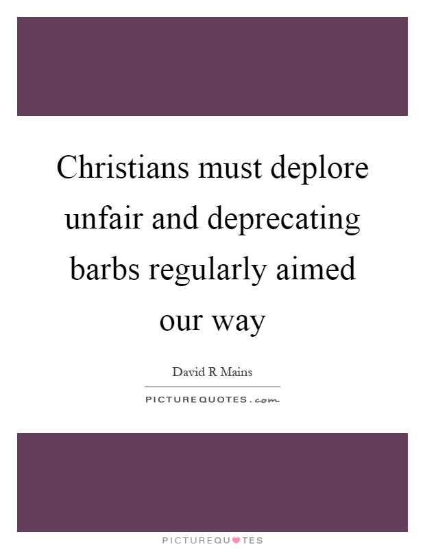 Christians must deplore unfair and deprecating barbs regularly aimed our way Picture Quote #1