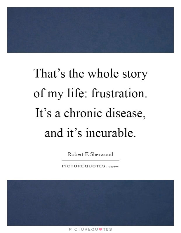 That's the whole story of my life: frustration. It's a chronic disease, and it's incurable Picture Quote #1