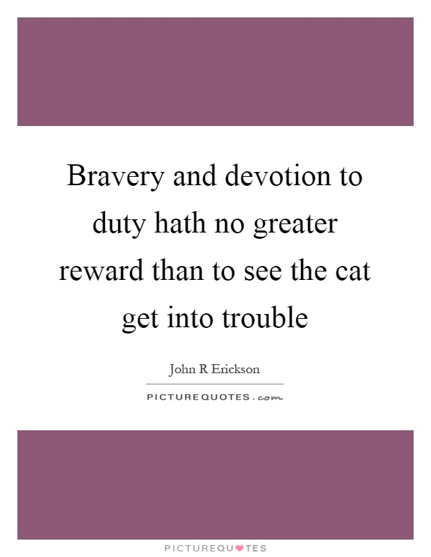 8aa1f0e6b631 Bravery and devotion to duty hath no greater reward than to see the cat get  into