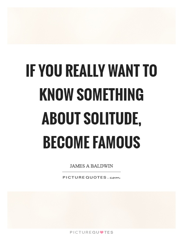 If you really want to know something about solitude, become famous Picture Quote #1