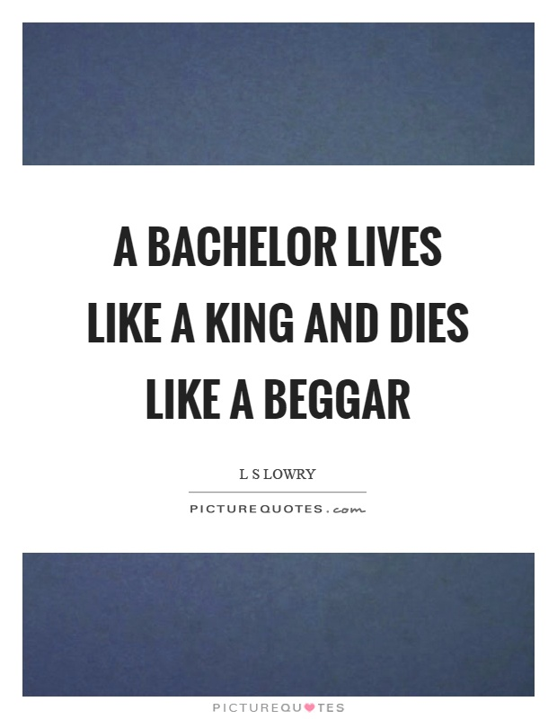 A bachelor lives like a king and dies like a beggar Picture Quote #1