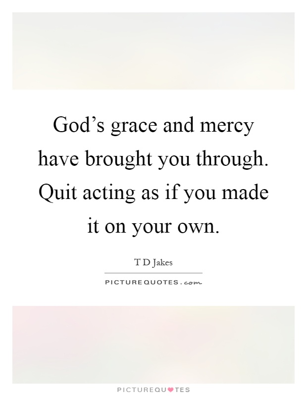 God's grace and mercy have brought you through. Quit acting as if you made it on your own Picture Quote #1