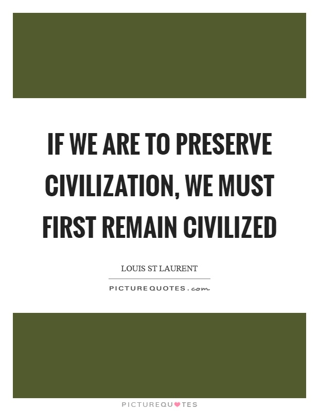 If we are to preserve civilization, we must first remain civilized Picture Quote #1