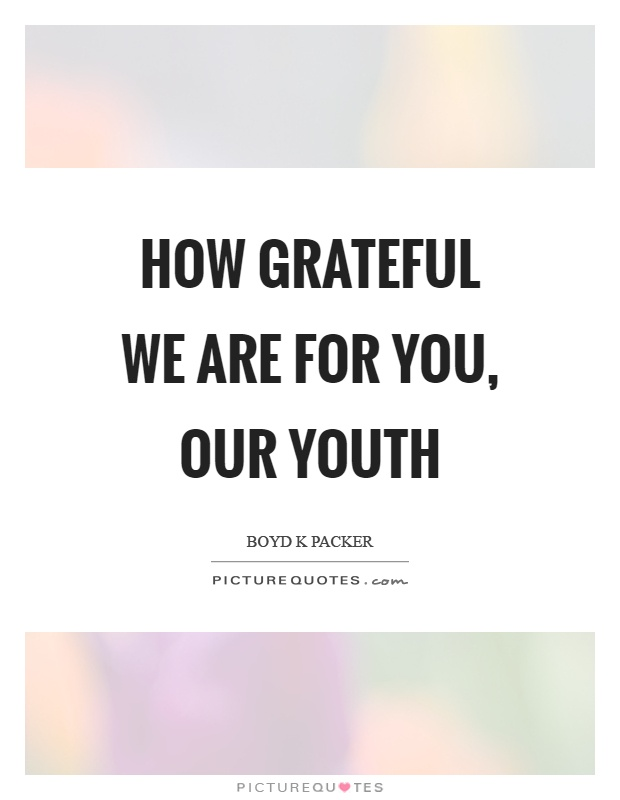 How grateful we are for you, our youth Picture Quote #1