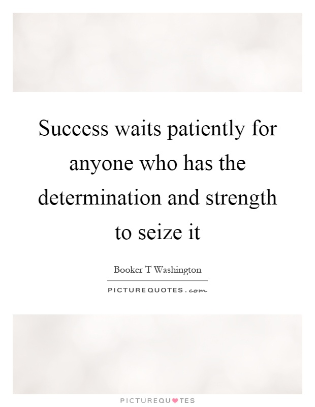 Success waits patiently for anyone who has the determination and strength to seize it Picture Quote #1