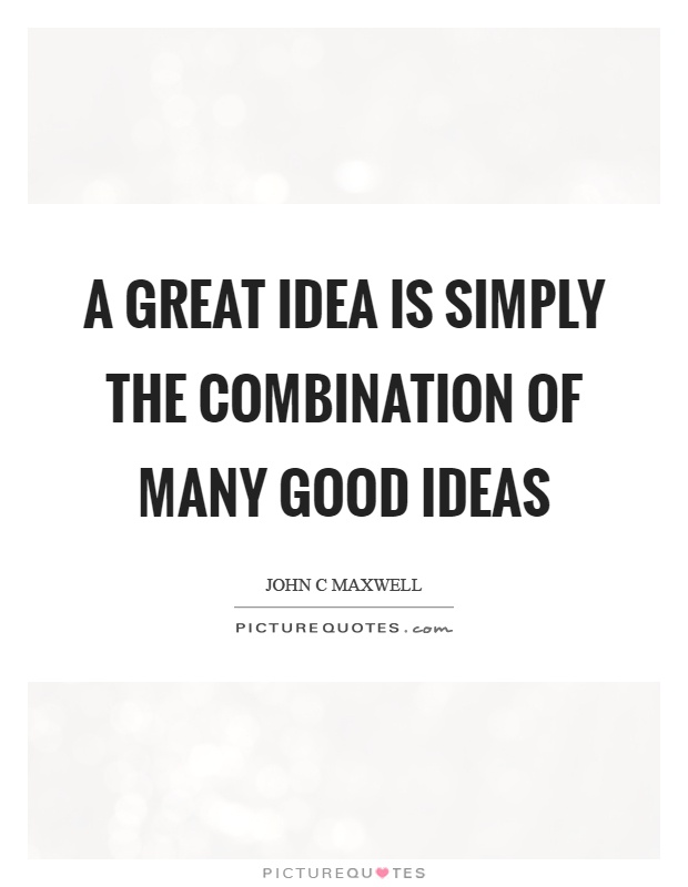 A great idea is simply the combination of many good ideas Picture Quote #1