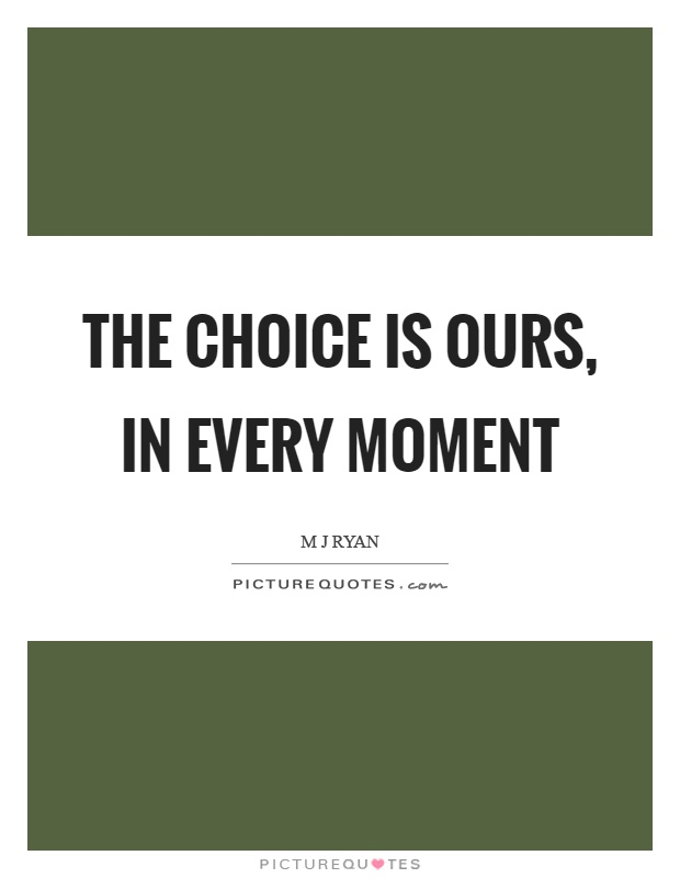 The choice is ours, in every moment Picture Quote #1