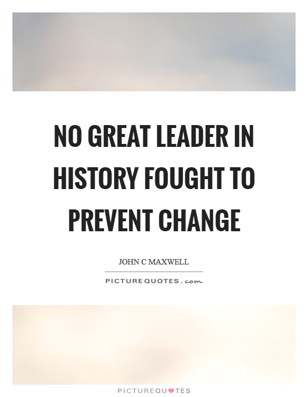 No great leader in history fought to prevent change Picture Quote #1