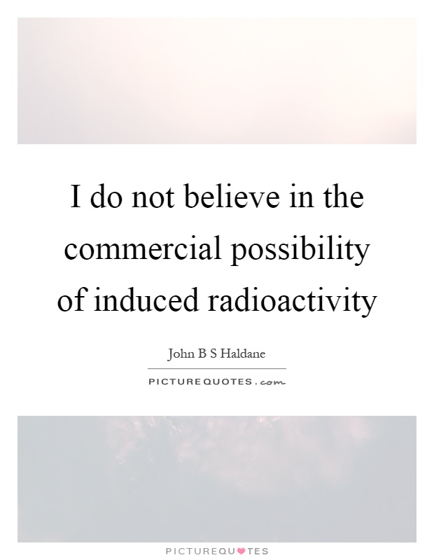 I do not believe in the commercial possibility of induced radioactivity Picture Quote #1