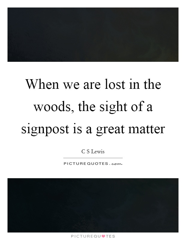 When we are lost in the woods, the sight of a signpost is a great matter Picture Quote #1