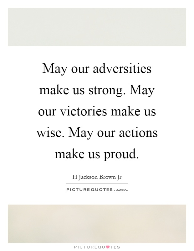 May our adversities make us strong. May our victories make us wise. May our actions make us proud Picture Quote #1