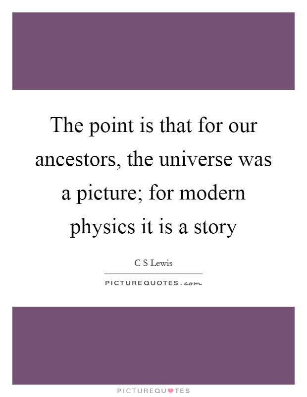 The point is that for our ancestors, the universe was a picture; for modern physics it is a story Picture Quote #1