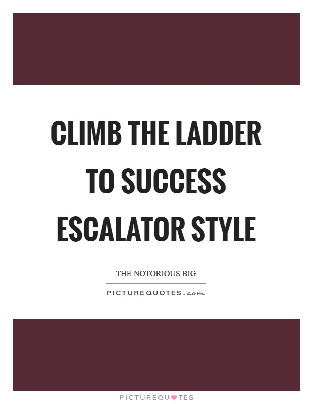Climb the ladder to success escalator style Picture Quote #1