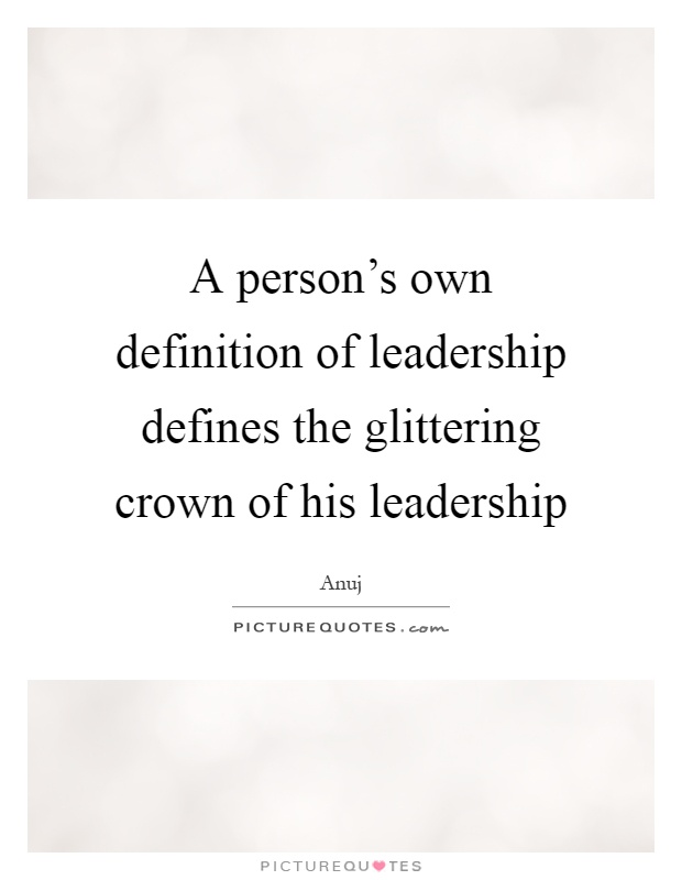 A person's own definition of leadership defines the glittering crown of his leadership Picture Quote #1