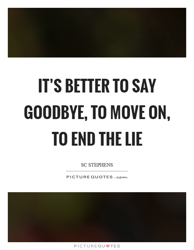 It's better to say goodbye, to move on, to end the lie Picture Quote #1