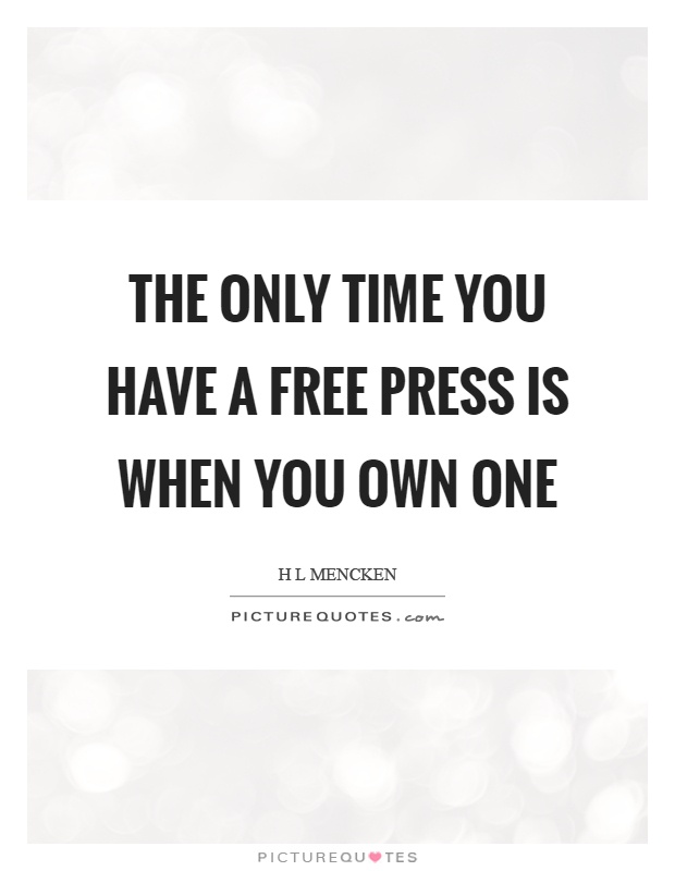 The only time you have a free press is when you own one Picture Quote #1