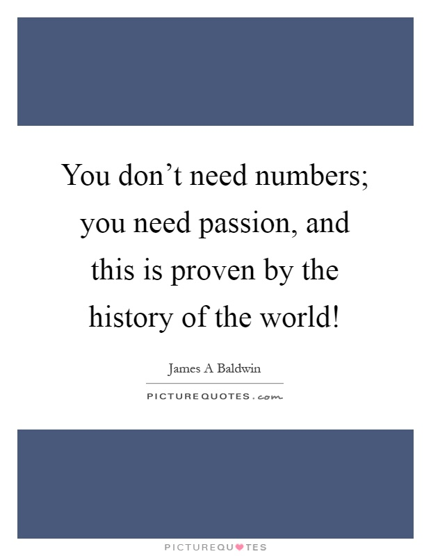 You don't need numbers; you need passion, and this is proven by the history of the world! Picture Quote #1