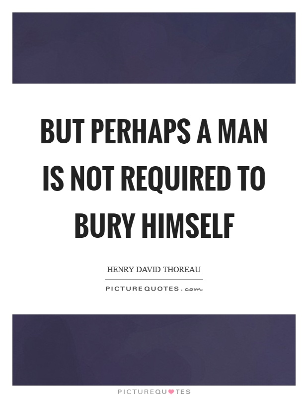 But perhaps a man is not required to bury himself Picture Quote #1
